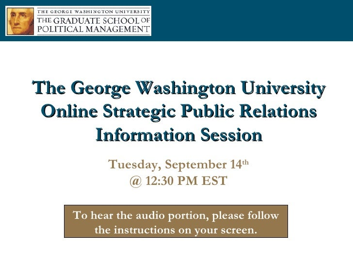 The George Washington University Online Strategic Public Relations Information Session Tuesday, September 14 th @ 12:30 PM...