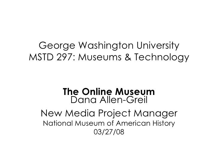 George Washington University MSTD 297: Museums & Technology The Online Museum Dana Allen-Greil New Media Project Manager N...