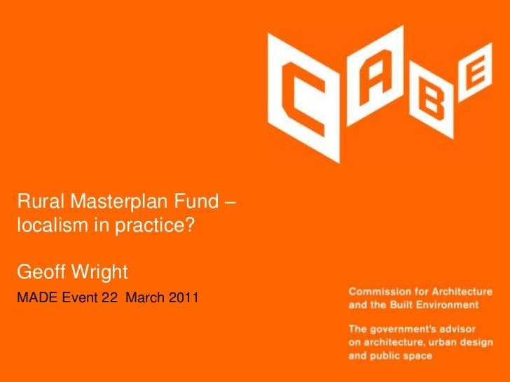 Rural Masterplan Fund –localism in practice?Geoff Wright<br />MADE Event 22  March 2011<br />