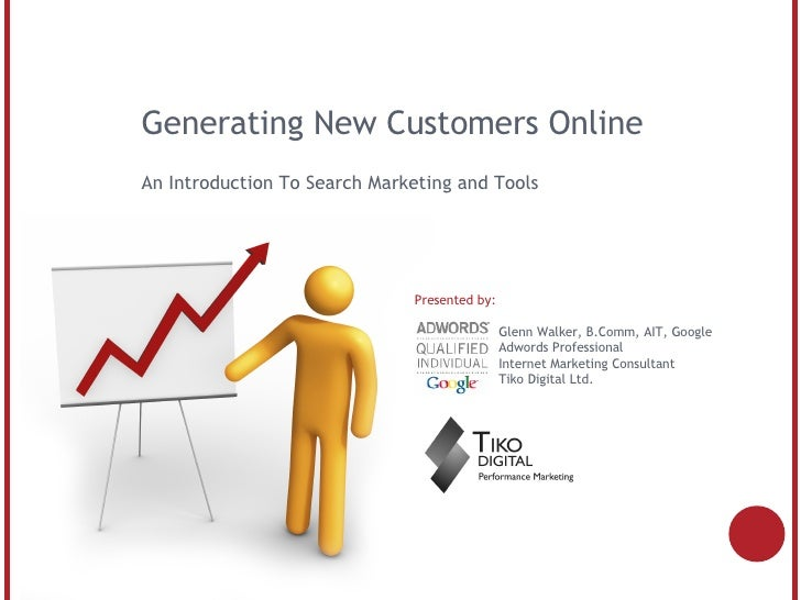 Generating New Customers Online An Introduction To Search Marketing and Tools Presented by:   Glenn Walker, B.Comm, AIT, G...