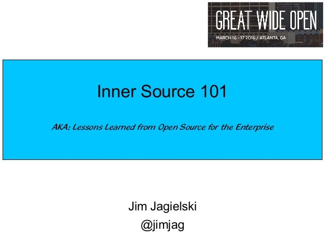 Jim Jagielski @jimjag Inner Source 101 AKA: Lessons Learned from Open Source for the Enterprise