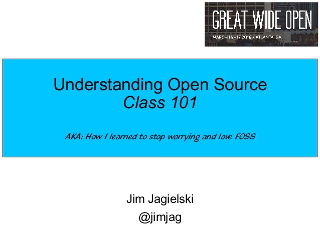 Jim Jagielski @jimjag Understanding Open Source Class 101 AKA: How I learned to stop worrying and love FOSS