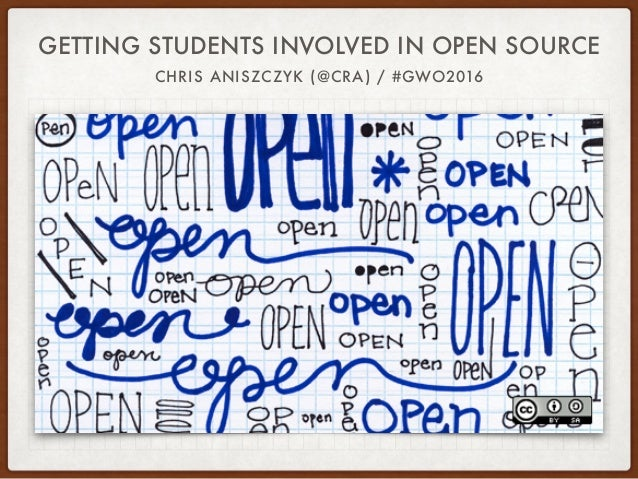 GETTING STUDENTS INVOLVED IN OPEN SOURCE CHRIS ANISZCZYK (@CRA) / #GWO2016