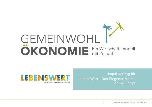 GWÖRGKN · LebensWert · 02.05.2017 · Präsentation · 1 DeR weG ZUR Gemeinwohl-BilAnZ Impulsvortrag für LebensWert - Das Sing...