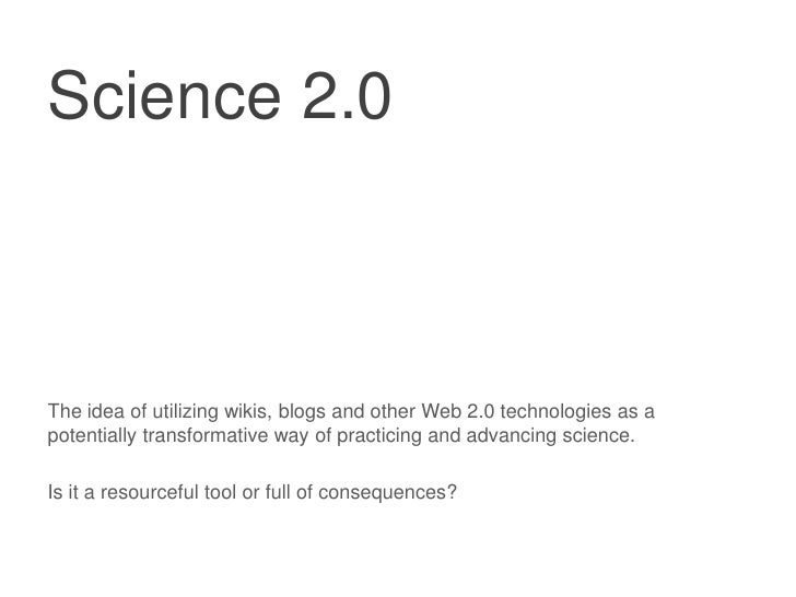 Science 2.0<br />The idea of utilizing wikis, blogs and other Web 2.0 technologies as a potentially transformative way of ...