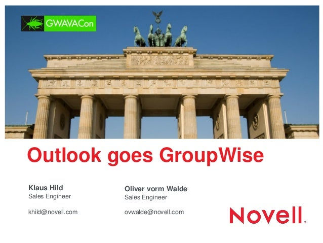Outlook goes GroupWise  Oliver vorm Walde Sales Engineer  ovwalde@novell.com  Klaus Hild Sales Engineer  khild@novell.com