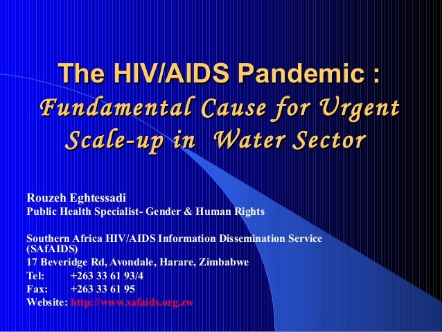 The HIV/AIDS Pandemic :  Fundamental Cause for Urgent    Scale-up in Water SectorRouzeh EghtessadiPublic Health Specialist...