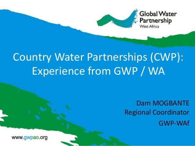 Country Water Partnerships (CWP): Experience from GWP / WA Dam MOGBANTE Regional Coordinator GWP-WAf