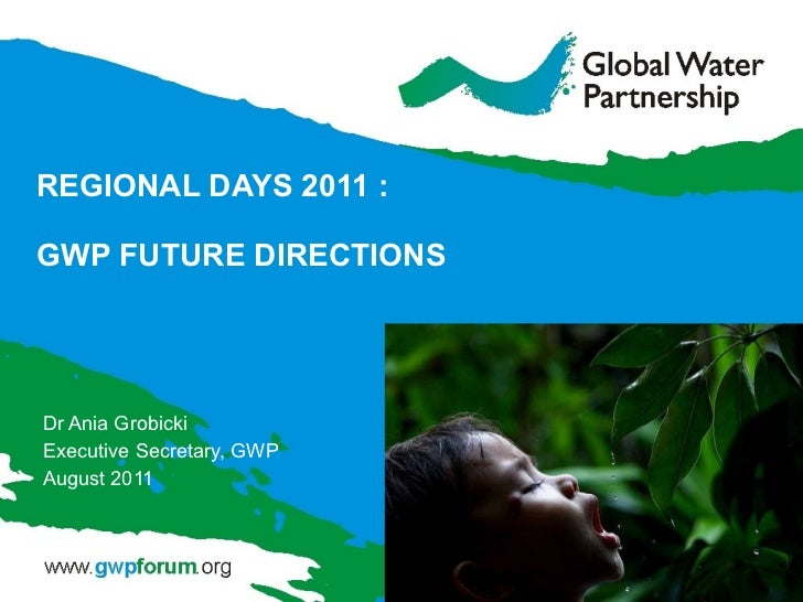 REGIONAL DAYS 2011 : GWP FUTURE DIRECTIONS Dr Ania Grobicki Executive Secretary, GWP  August 2011