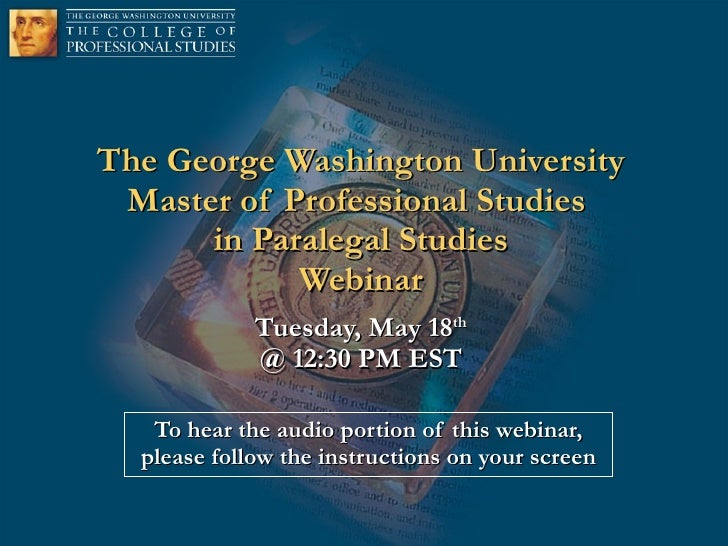 The George Washington University Master of Professional Studies  in Paralegal Studies Webinar Tuesday, May 18 th @ 12:30 P...
