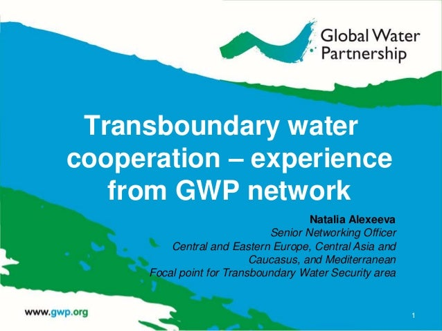Transboundary water cooperation – experience from GWP network 1 Natalia Alexeeva Senior Networking Officer Central and Eas...