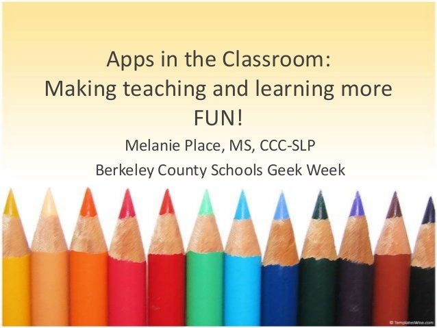 Apps in the Classroom:Making teaching and learning moreFUN!Melanie Place, MS, CCC-SLPBerkeley County Schools Geek Week