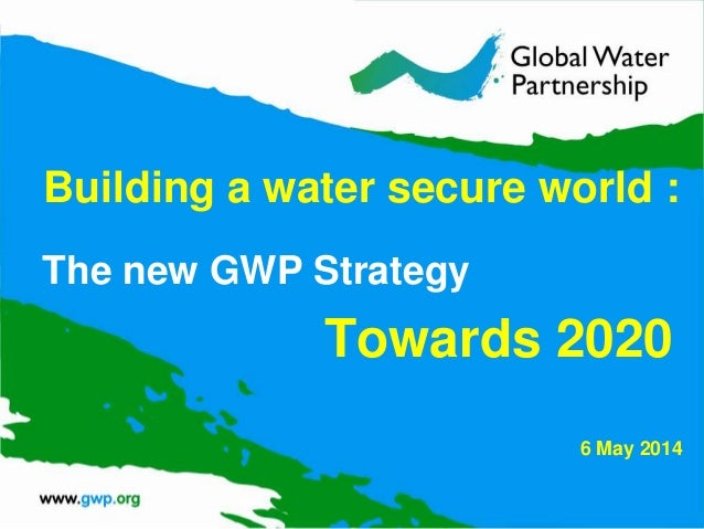 Building a water secure world : The new GWP Strategy Towards 2020 6 May 2014