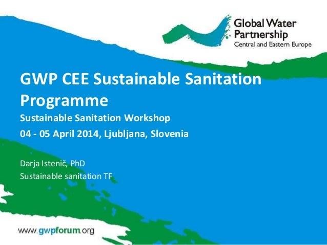 GWP CEE Sustainable Sanitation Programme Sustainable Sanitation Workshop 04 - 05 April 2014, Ljubljana, Slovenia Darja Ist...