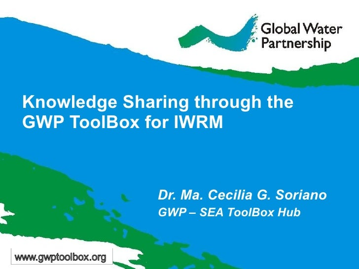 Knowledge Sharing through the  GWP ToolBox for IWRM Dr. Ma. Cecilia G. Soriano GWP – SEA ToolBox Hub