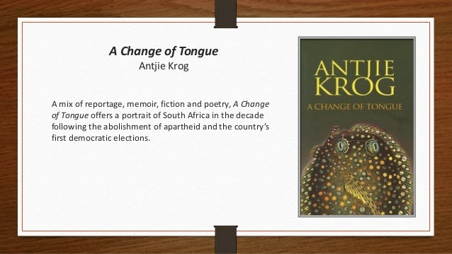 A Change of Tongue Antjie Krog A mix of reportage, memoir, fiction and poetry, A Change of Tongue offers a portrait of Sou...