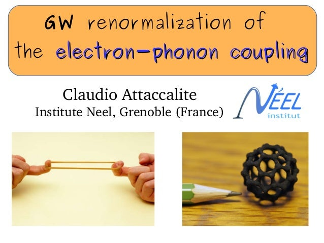 GW renormalization of the electron-phonon couplingelectron-phonon coupling ClaudioAttaccalite InstituteNeel,Grenoble(F...