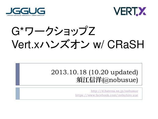 G*ワークショップZ Vert.xハンズオン w/ CRaSH 2013.10.18 (10.20 updated) 須江信洋(@nobusue) http://d.hatena.ne.jp/nobusue https://www.facebo...