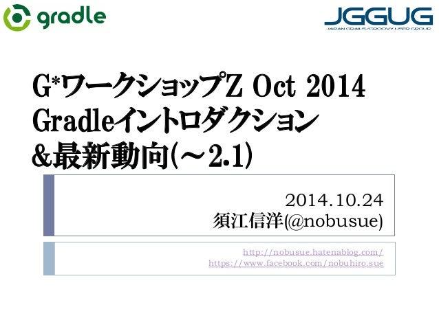 G*ワークショップZ Oct 2014  Gradleイントロダクション  最新動向(~2.1)  2014.10.24  須江信洋(@nobusue)  http://nobusue.hatenablog.com/  https://www....