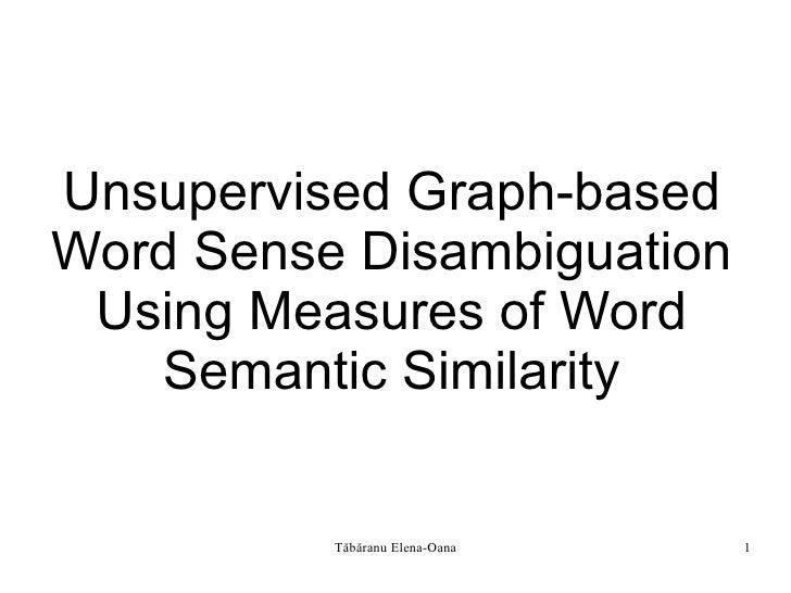 Unsupervised Graph-based Word Sense Disambiguation  Using Measures of Word    Semantic Similarity             Tăbăranu Ele...