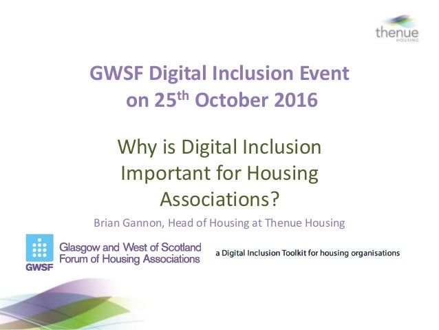 GWSF Digital Inclusion Event on 25th October 2016 Why is Digital Inclusion Important for Housing Associations? Brian Ganno...