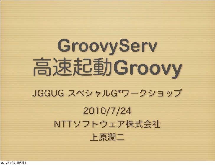 GroovyServ                高速起動Groovy                JGGUG スペシャルG*ワークショップ                      2010/7/24                  N...