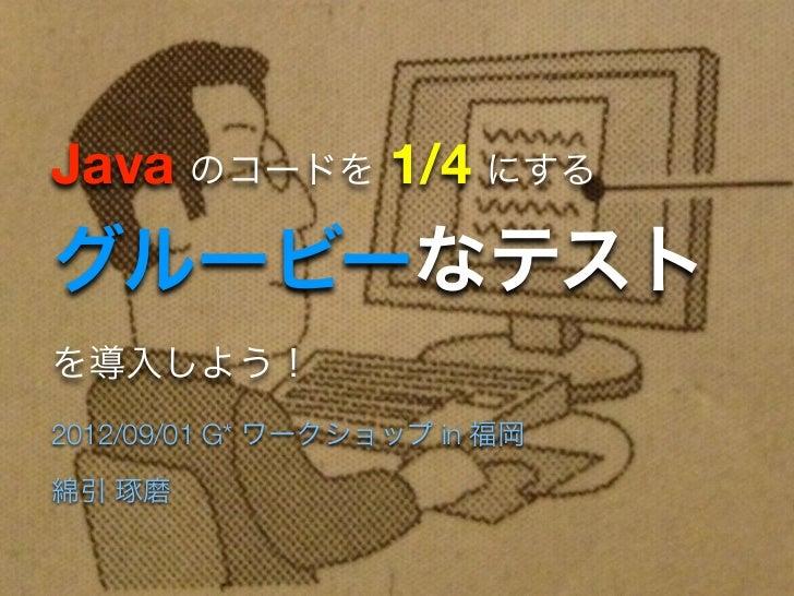 Java のコードを 1/4 にするグルービーなテストを導入しよう!2012/09/01 G* ワークショップ in 福岡綿引 琢磨