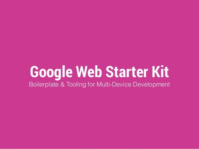 Google Web Starter Kit  Boilerplate & Tooling for Multi-Device Development