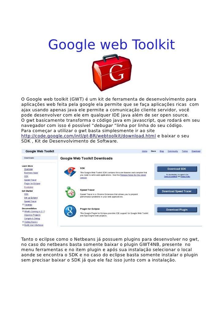 Google web Toolkit   O Google web toolkit (GWT) é um kit de ferramenta de desenvolvimento para aplicações web feita pela g...