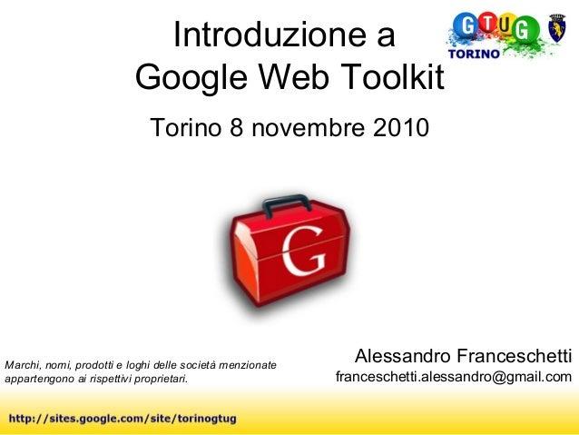Introduzione a Google Web Toolkit Torino 8 novembre 2010 Marchi, nomi, prodotti e loghi delle società menzionate apparteng...