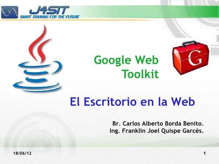Google Web                   Toolkit           El Escritorio en la Web                   Br. Carlos Alberto Borda Benito. ...