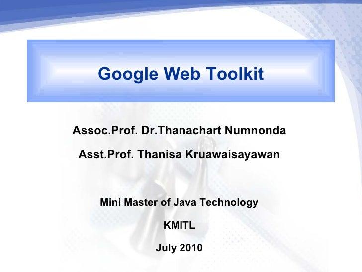 Google Web ToolkitAssoc.Prof. Dr.Thanachart Numnonda Asst.Prof. Thanisa Kruawaisayawan    Mini Master of Java Technology  ...