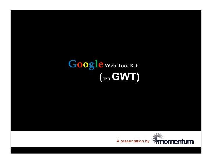 Google Web Tool Kit      (aka GWT)                 A presentation by