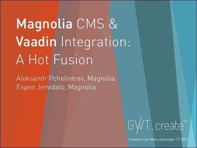 Magnolia CMS & Vaadin Integration: A Hot Fusion Aleksandr Pchelintcev, Magnolia Espen Jervidalo, Magnolia  @MAGNOLIA_CMS  ...