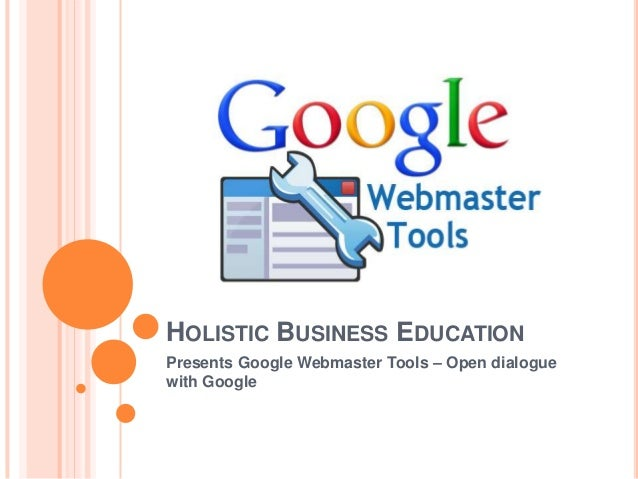 HOLISTIC BUSINESS EDUCATION Presents Google Webmaster Tools – Open dialogue with Google
