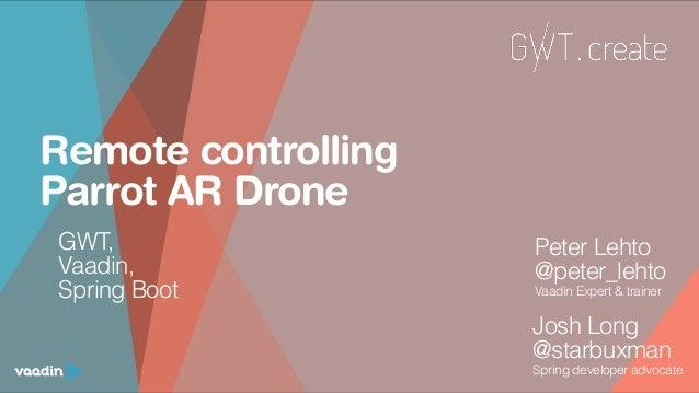 Remote controlling Parrot AR Drone Josh Long @starbuxman Spring developer advocate  Peter Lehto @peter_lehto Vaadin Expe...