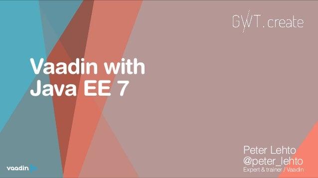 Vaadin with Java EE 7 Peter Lehto @peter_lehto Expert & trainer / Vaadin