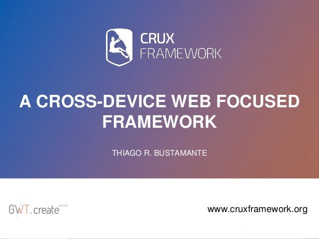 1 A CROSS-DEVICE WEB FOCUSED FRAMEWORK THIAGO R. BUSTAMANTE www.cruxframework.org