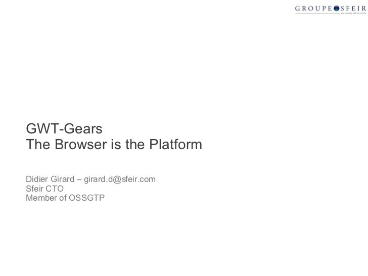 GWT-Gears The Browser is the Platform Didier Girard – girard.d@sfeir.com Sfeir CTO  Member of OSSGTP
