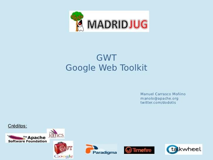 GWT            Google Web Toolkit                            Manuel Carrasco Moñino                            manolo@apac...