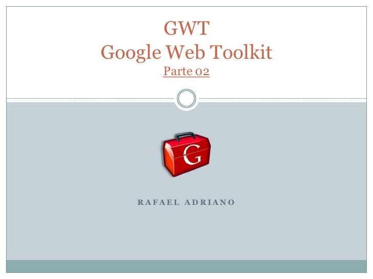 GWTGoogle Web Toolkit      Parte 02   RAFAEL AD RIANO