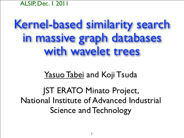 ALSIP, Dec. 1 2011Kernel-based similarity search in massive graph databases     with wavelet trees         Yasuo Tabei and...