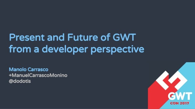 Present and Future of GWT from a developer perspective Manolo Carrasco +ManuelCarrascoMonino @dodotis