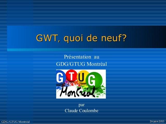 GWTGWT,, quoi de neuf?quoi de neuf? GDG/GTUG MontréalGDG/GTUG Montréal 26 juin 201326 juin 2013 Présentation au GDG/GTUG M...