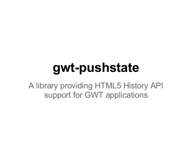 gwt-pushstateA library providing HTML5 History API     support for GWT applications