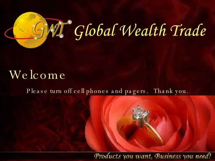 Global Wealth Trade Welcome Please turn off cell phones and pagers.   Thank you.