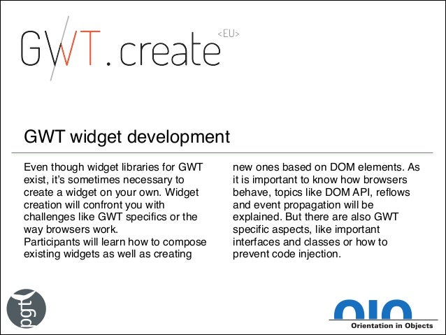 GWT widget development Even though widget libraries for GWT exist, it's sometimes necessary to create a widget on your own...
