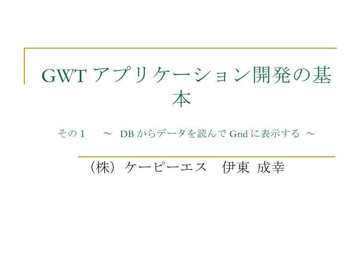 GWT アプリケーション開発の基         本 その1  ~ DB からデータを読んで Grid に表示する ~      (株)ケーピーエス 伊東 成幸