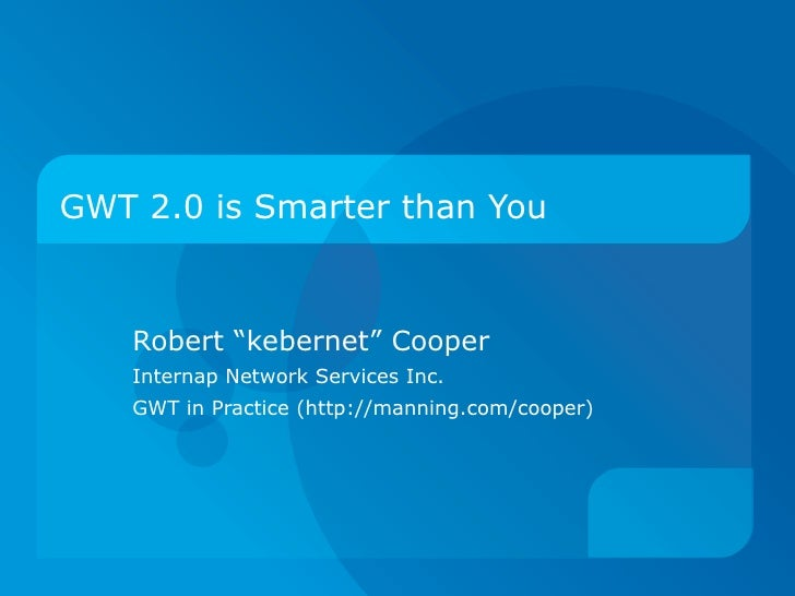 """GWT 2.0 is Smarter than You Robert """"kebernet"""" Cooper Internap Network Services Inc. GWT in Practice (http://manning.com/co..."""