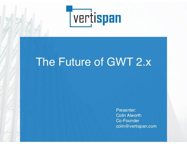 The Future of GWT 2.x Presenter: Colin Alworth Co-Founder colin@vertispan.com